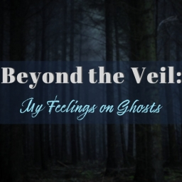 Beyond the Veil: My Feelings on Ghosts
