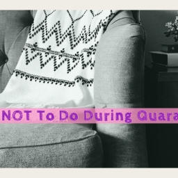 What NOT To Do During Quarantine